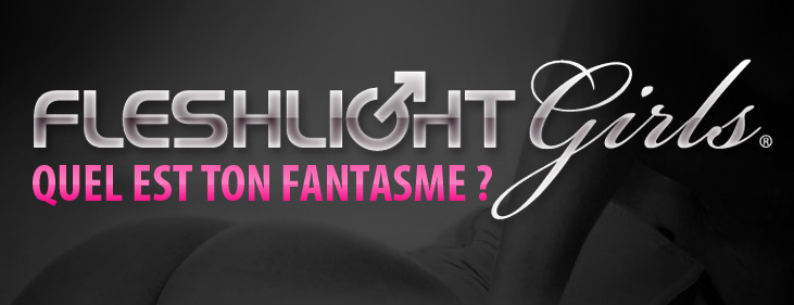 Fleshlight Girls - Quel est ton fantasme?